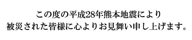 この度の平成28年熊本地震2より被災された皆様に心よりお見舞い申し上げます。